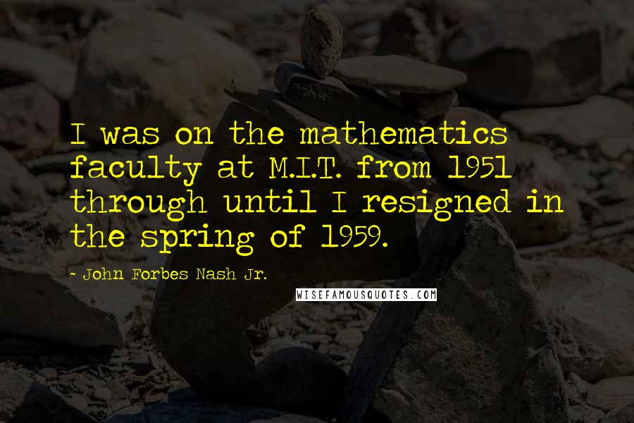 John Forbes Nash Jr. quotes: I was on the mathematics faculty at M.I.T. from 1951 through until I resigned in the spring of 1959.