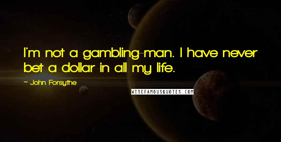 John Forsythe quotes: I'm not a gambling-man. I have never bet a dollar in all my life.