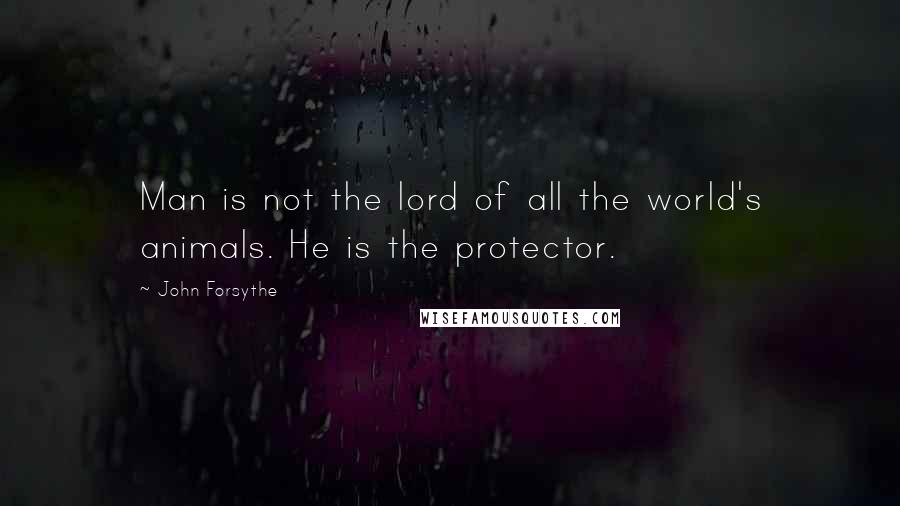 John Forsythe quotes: Man is not the lord of all the world's animals. He is the protector.