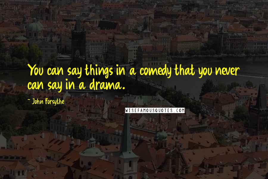 John Forsythe quotes: You can say things in a comedy that you never can say in a drama.