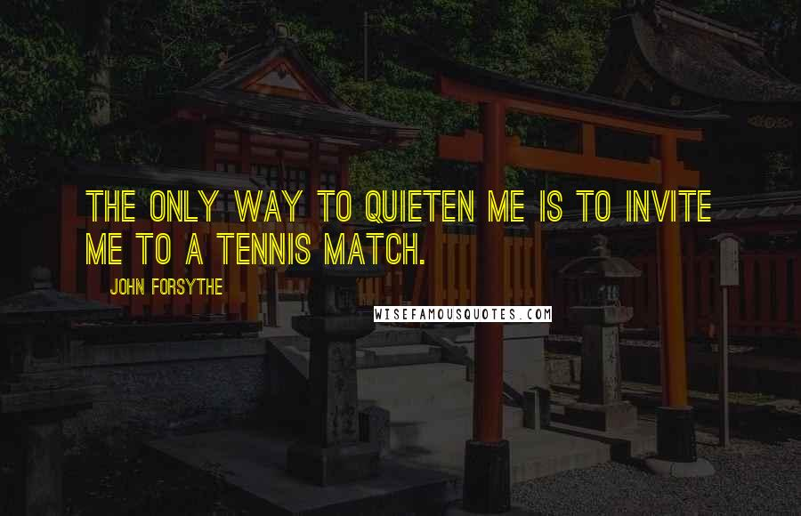 John Forsythe quotes: The only way to quieten me is to invite me to a tennis match.