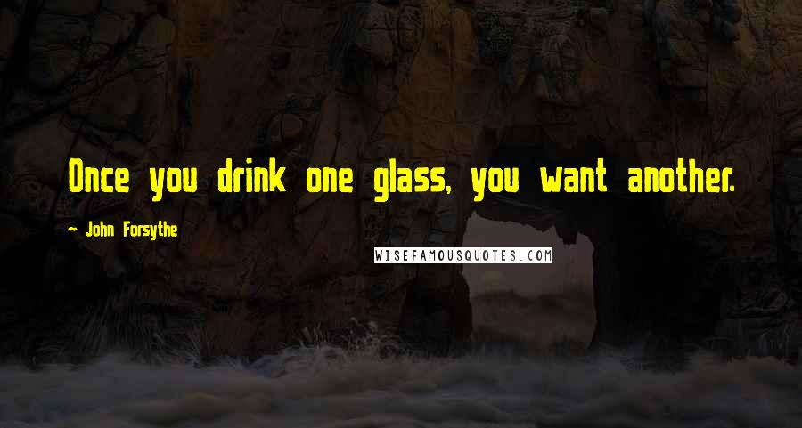 John Forsythe quotes: Once you drink one glass, you want another.