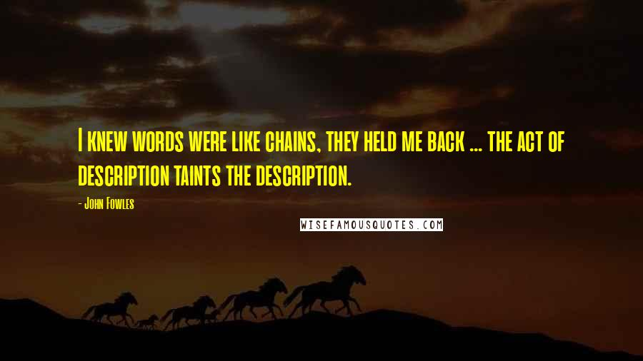 John Fowles quotes: I knew words were like chains, they held me back ... the act of description taints the description.