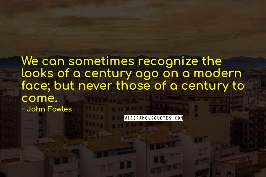 John Fowles quotes: We can sometimes recognize the looks of a century ago on a modern face; but never those of a century to come.