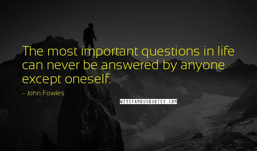 John Fowles quotes: The most important questions in life can never be answered by anyone except oneself.