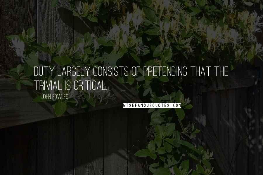 John Fowles quotes: Duty largely consists of pretending that the trivial is critical.