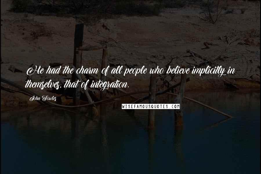 John Fowles quotes: He had the charm of all people who believe implicitly in themselves, that of integration.