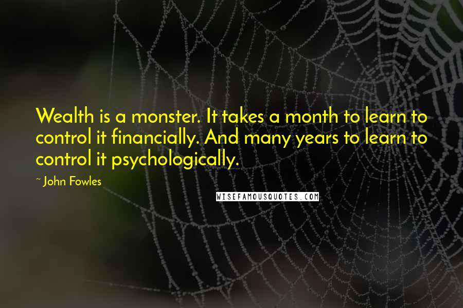 John Fowles quotes: Wealth is a monster. It takes a month to learn to control it financially. And many years to learn to control it psychologically.