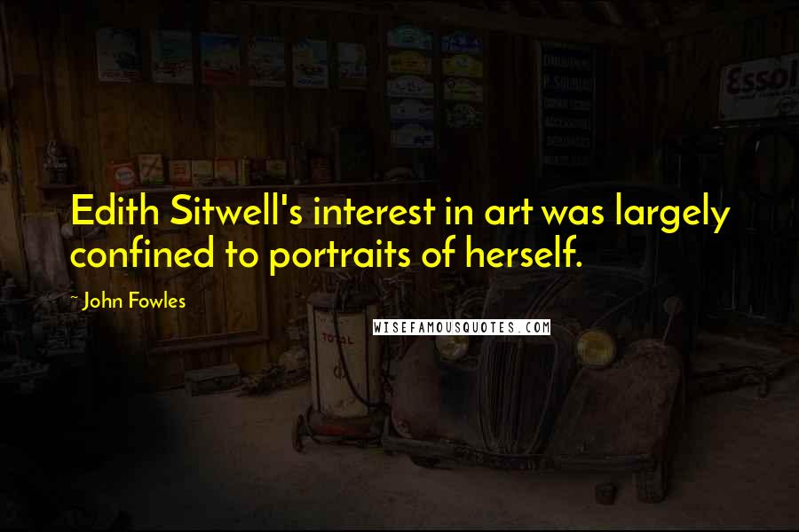 John Fowles quotes: Edith Sitwell's interest in art was largely confined to portraits of herself.