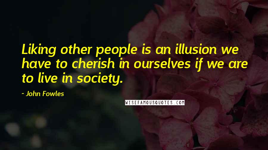 John Fowles quotes: Liking other people is an illusion we have to cherish in ourselves if we are to live in society.