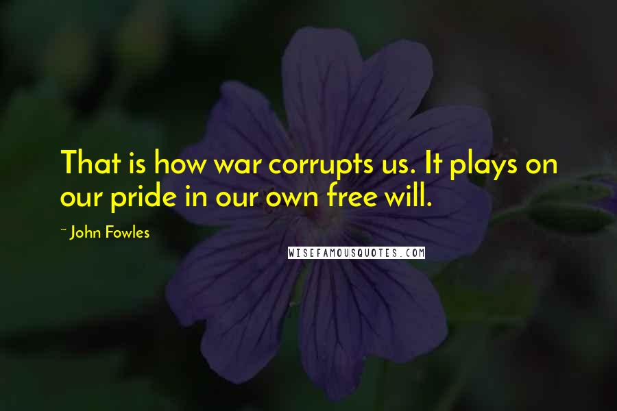 John Fowles quotes: That is how war corrupts us. It plays on our pride in our own free will.