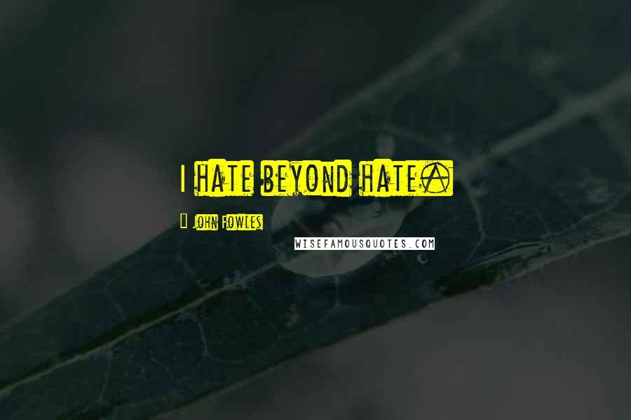 John Fowles quotes: I hate beyond hate.