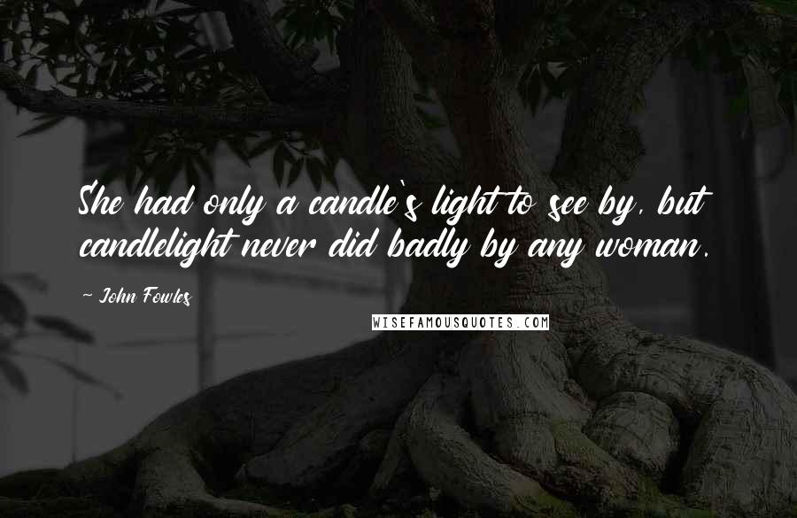 John Fowles quotes: She had only a candle's light to see by, but candlelight never did badly by any woman.