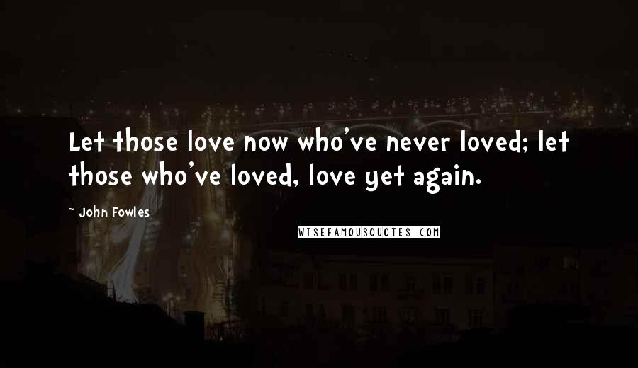 John Fowles quotes: Let those love now who've never loved; let those who've loved, love yet again.