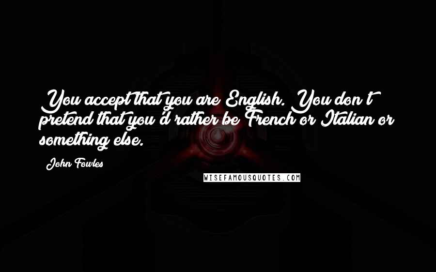John Fowles quotes: You accept that you are English. You don't pretend that you'd rather be French or Italian or something else.