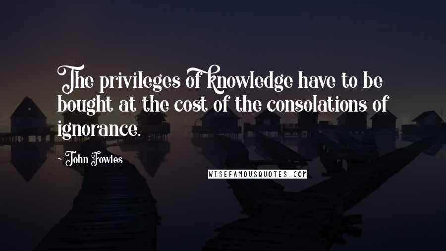John Fowles quotes: The privileges of knowledge have to be bought at the cost of the consolations of ignorance.