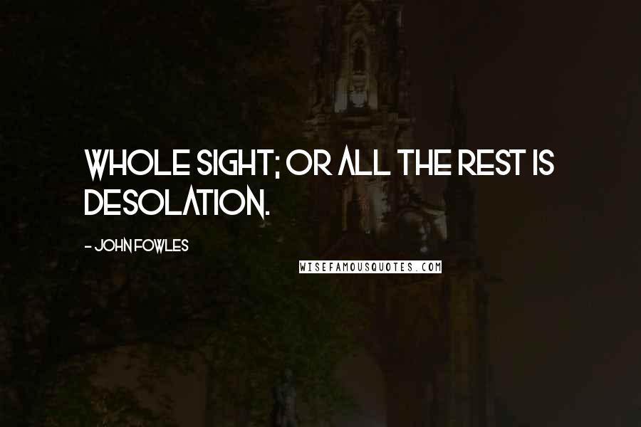 John Fowles quotes: Whole sight; or all the rest is desolation.