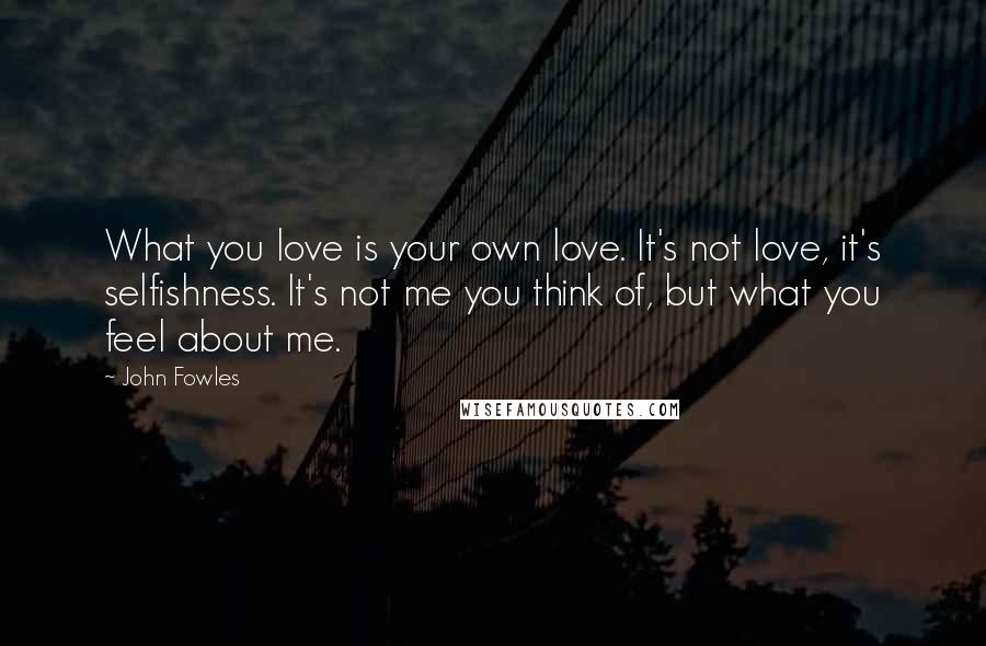 John Fowles quotes: What you love is your own love. It's not love, it's selfishness. It's not me you think of, but what you feel about me.