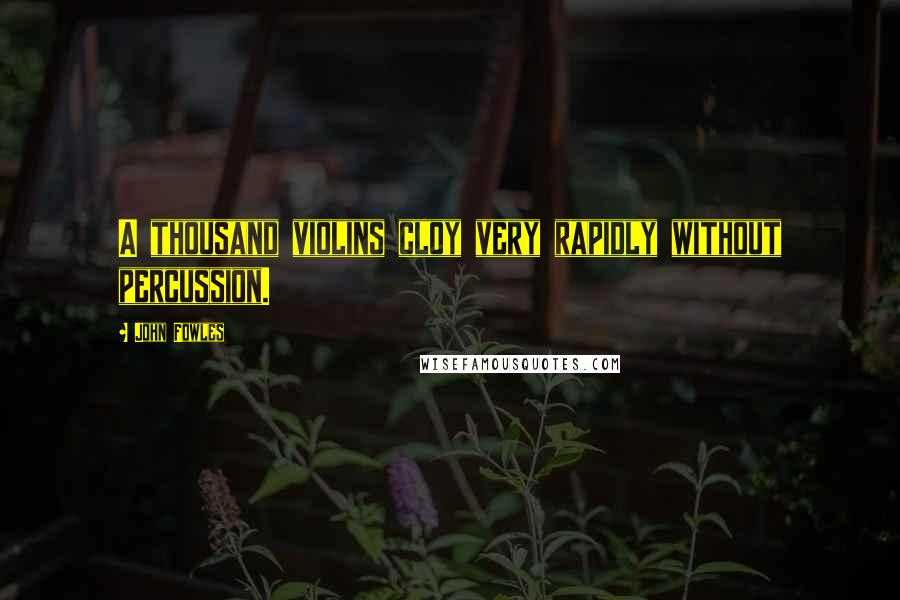 John Fowles quotes: A thousand violins cloy very rapidly without percussion.