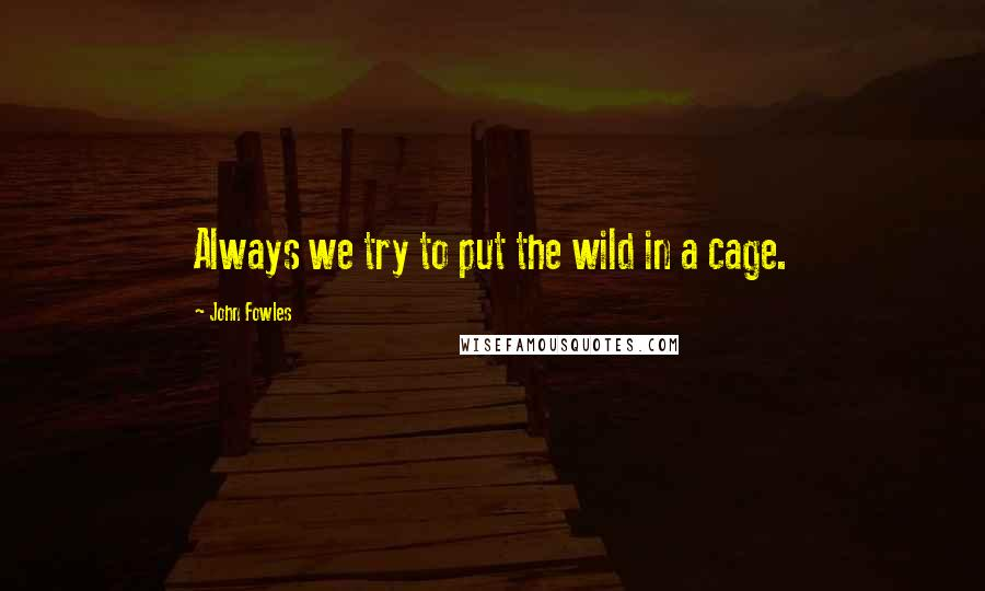 John Fowles quotes: Always we try to put the wild in a cage.