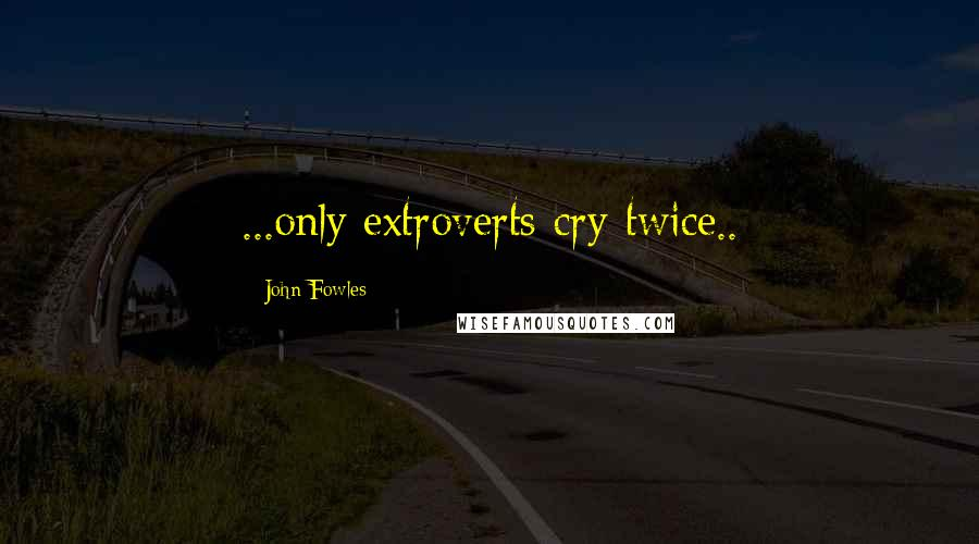 John Fowles quotes: ...only extroverts cry twice..