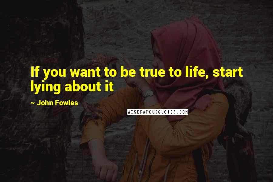 John Fowles quotes: If you want to be true to life, start lying about it