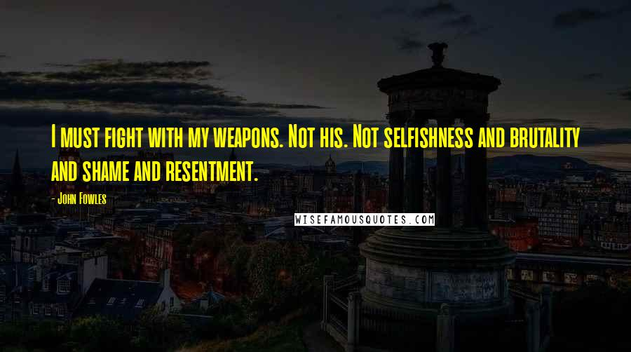 John Fowles quotes: I must fight with my weapons. Not his. Not selfishness and brutality and shame and resentment.