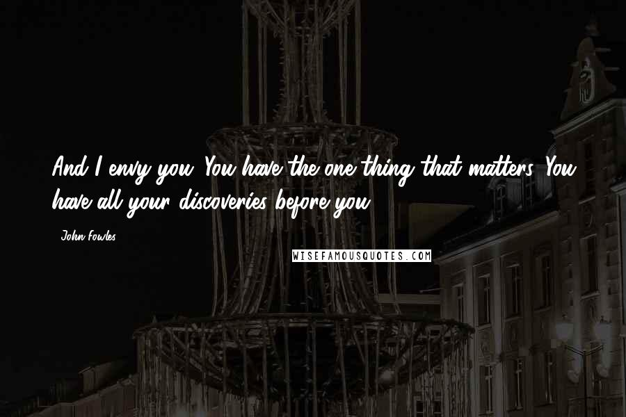 John Fowles quotes: And I envy you. You have the one thing that matters. You have all your discoveries before you.