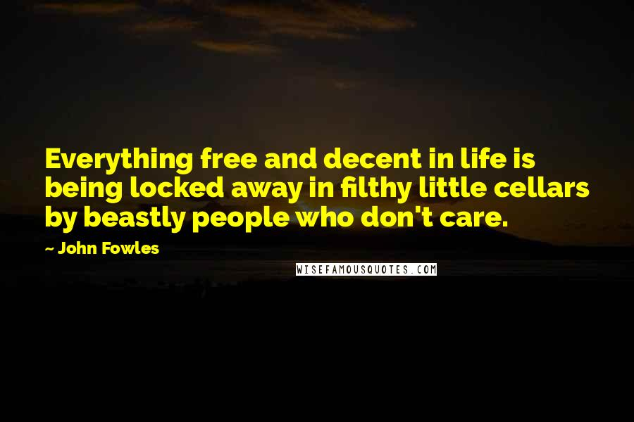 John Fowles quotes: Everything free and decent in life is being locked away in filthy little cellars by beastly people who don't care.