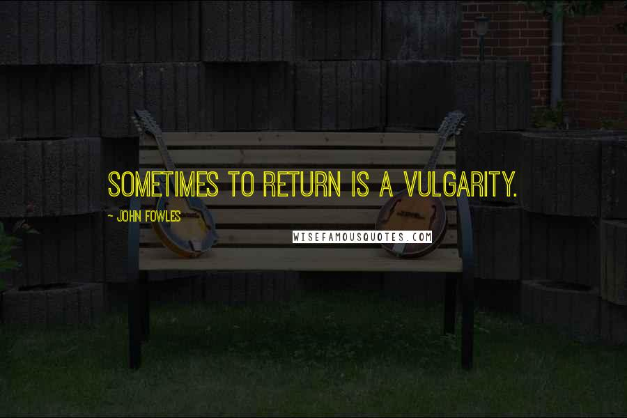John Fowles quotes: Sometimes to return is a vulgarity.
