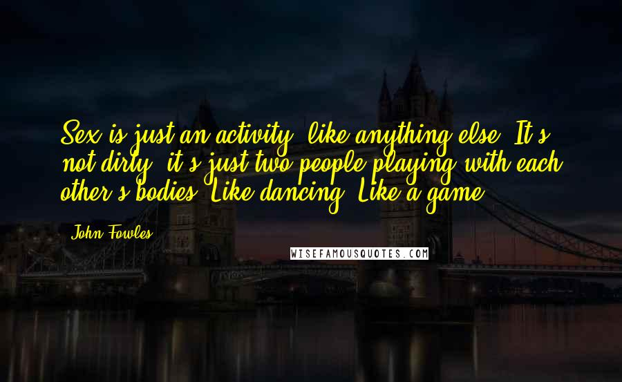 John Fowles quotes: Sex is just an activity, like anything else. It's not dirty, it's just two people playing with each other's bodies. Like dancing. Like a game.