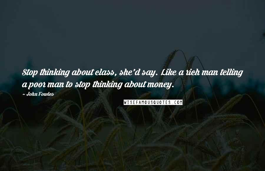 John Fowles quotes: Stop thinking about class, she'd say. Like a rich man telling a poor man to stop thinking about money.