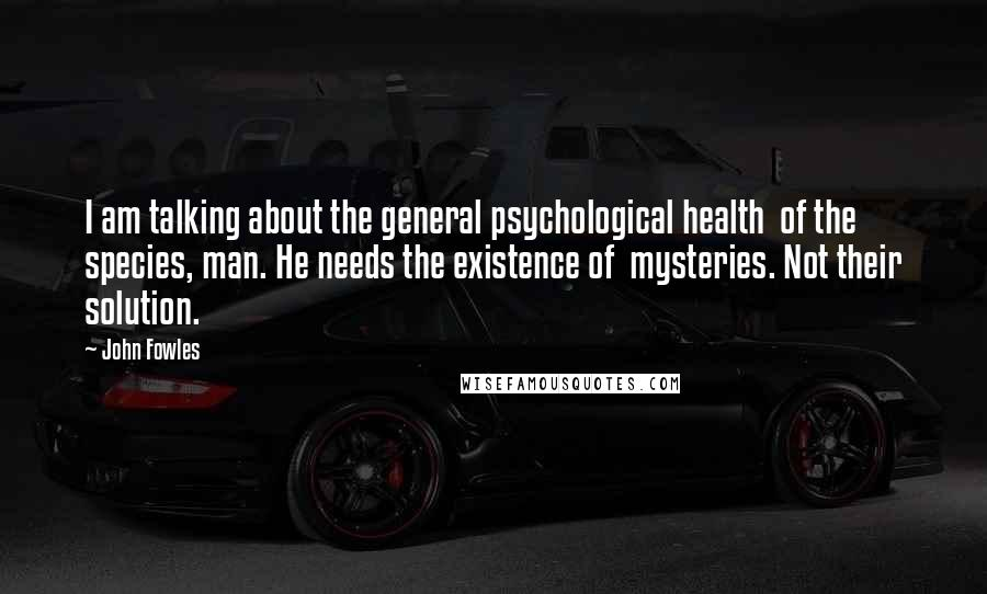 John Fowles quotes: I am talking about the general psychological health of the species, man. He needs the existence of mysteries. Not their solution.