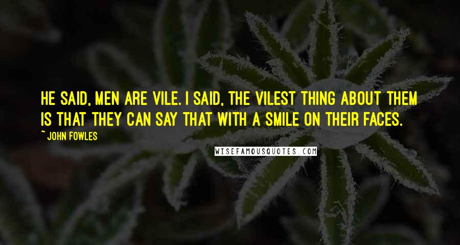 John Fowles quotes: He said, men are vile. I said, the vilest thing about them is that they can say that with a smile on their faces.