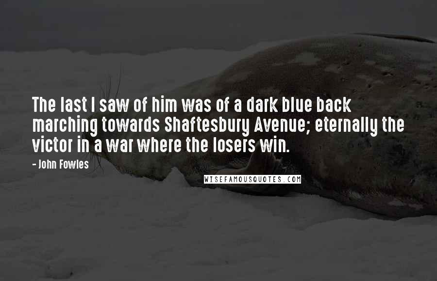 John Fowles quotes: The last I saw of him was of a dark blue back marching towards Shaftesbury Avenue; eternally the victor in a war where the losers win.