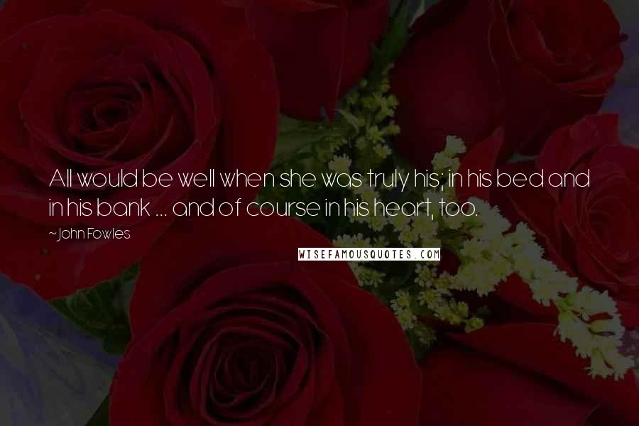 John Fowles quotes: All would be well when she was truly his; in his bed and in his bank ... and of course in his heart, too.