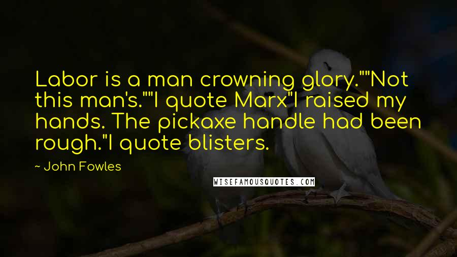 """John Fowles quotes: Labor is a man crowning glory.""""""""Not this man's.""""""""I quote Marx""""I raised my hands. The pickaxe handle had been rough.""""I quote blisters."""