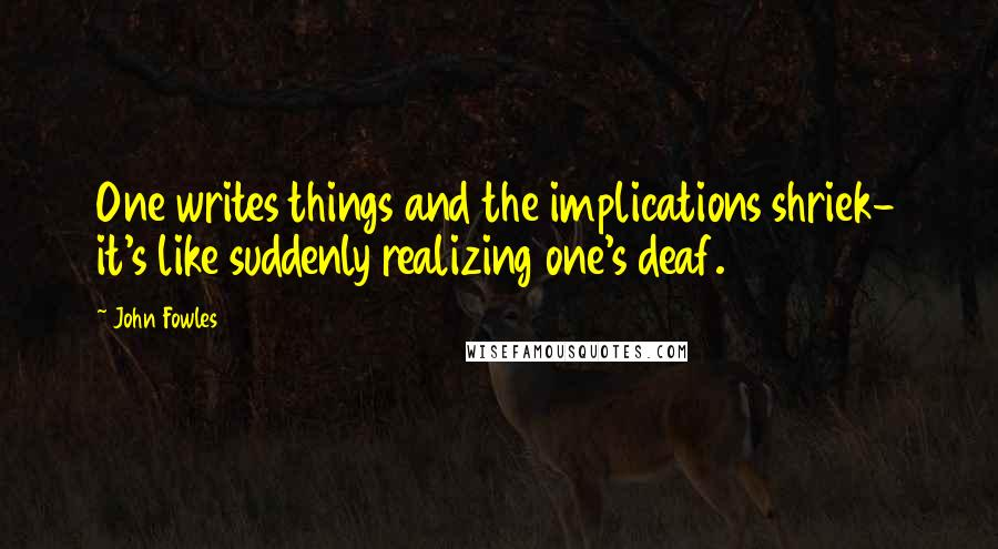 John Fowles quotes: One writes things and the implications shriek- it's like suddenly realizing one's deaf.