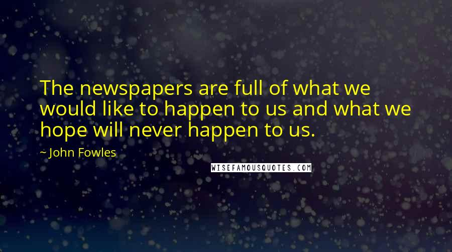 John Fowles quotes: The newspapers are full of what we would like to happen to us and what we hope will never happen to us.