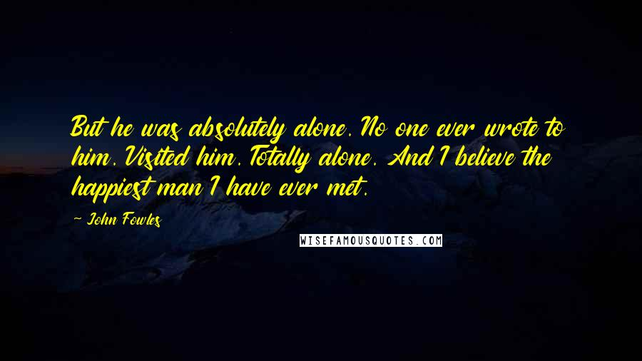 John Fowles quotes: But he was absolutely alone. No one ever wrote to him. Visited him. Totally alone. And I believe the happiest man I have ever met.