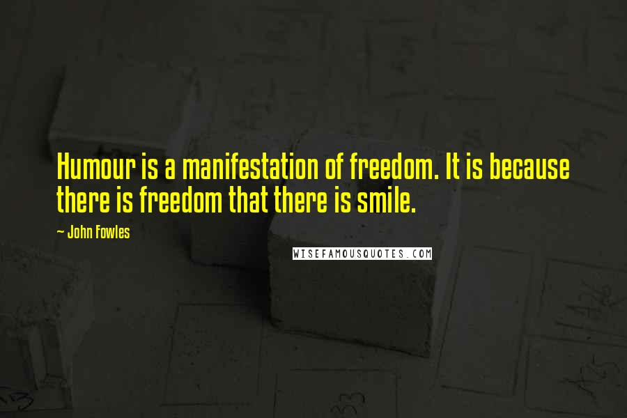 John Fowles quotes: Humour is a manifestation of freedom. It is because there is freedom that there is smile.
