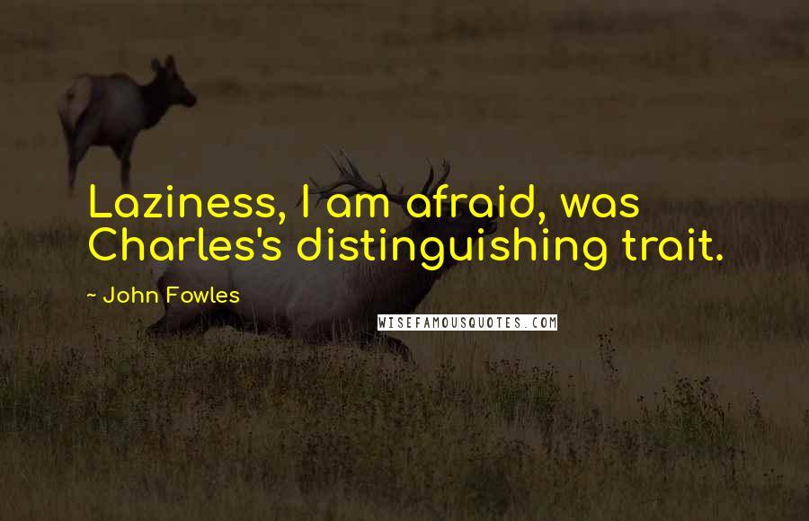 John Fowles quotes: Laziness, I am afraid, was Charles's distinguishing trait.