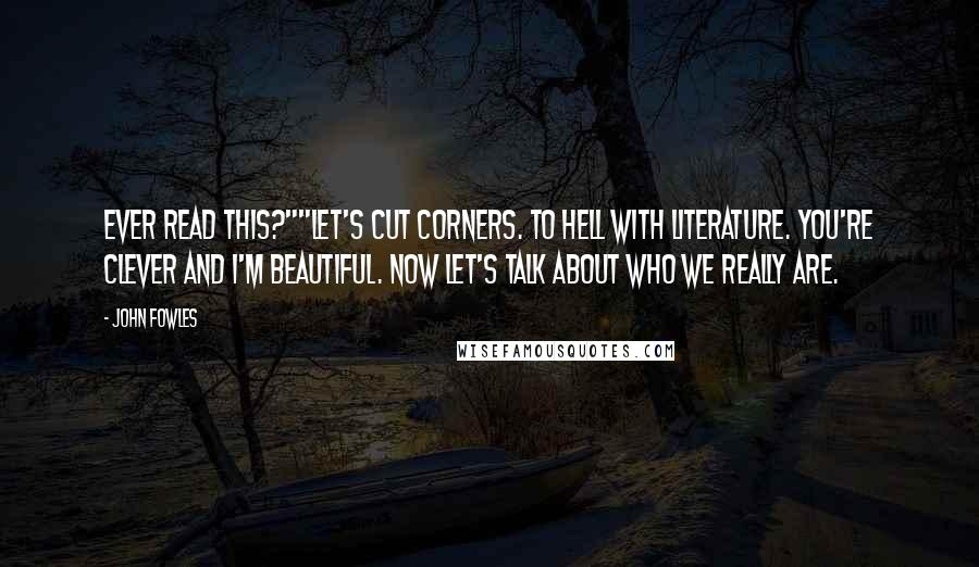 """John Fowles quotes: Ever read this?""""""""Let's cut corners. To hell with literature. You're clever and I'm beautiful. Now let's talk about who we really are."""