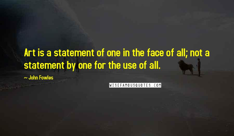 John Fowles quotes: Art is a statement of one in the face of all; not a statement by one for the use of all.