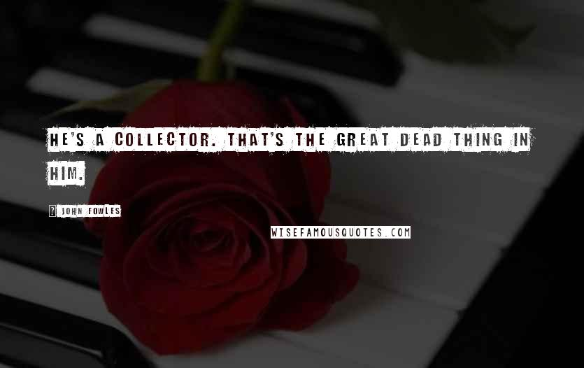 John Fowles quotes: He's a collector. That's the great dead thing in him.