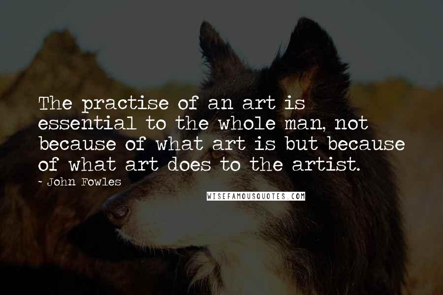 John Fowles quotes: The practise of an art is essential to the whole man, not because of what art is but because of what art does to the artist.