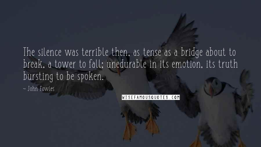 John Fowles quotes: The silence was terrible then, as tense as a bridge about to break, a tower to fall; unedurable in its emotion, its truth bursting to be spoken.