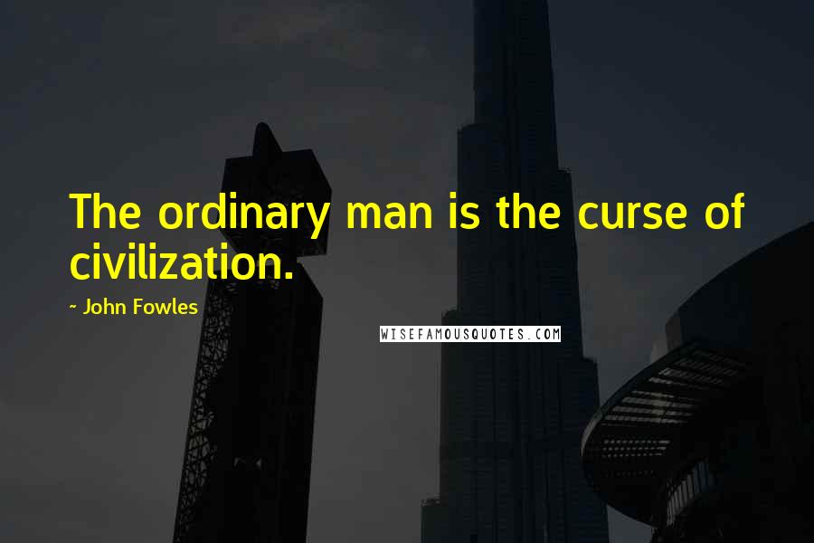John Fowles quotes: The ordinary man is the curse of civilization.
