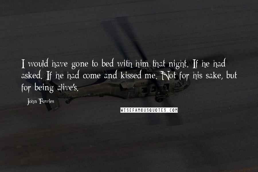 John Fowles quotes: I would have gone to bed with him that night. If he had asked. If he had come and kissed me. Not for his sake, but for being alive's.