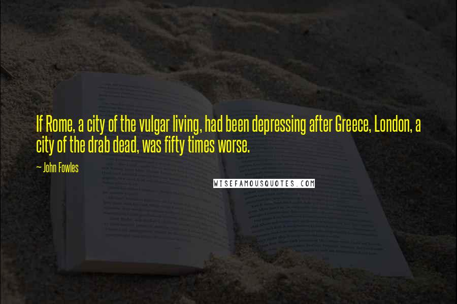 John Fowles quotes: If Rome, a city of the vulgar living, had been depressing after Greece, London, a city of the drab dead, was fifty times worse.